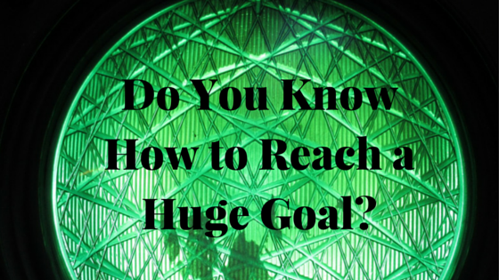 Do You Know How to Reach a Huge Goal?