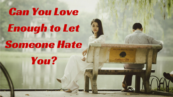 Can You Love Enough to Let Someone Hate You?