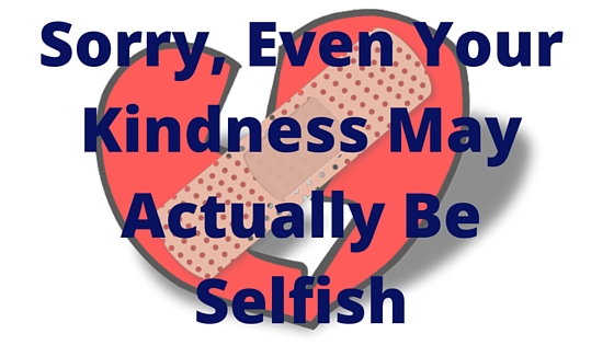 Sorry, Even Your Kindness May Actually Be Selfish