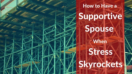 How to Have a Supportive Spouse When Stress Skyrockets