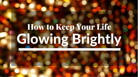 How to Keep Your Life Glowing Brightly