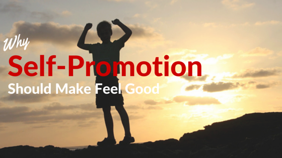 Why Self-Promotion Should Make You Feel Good