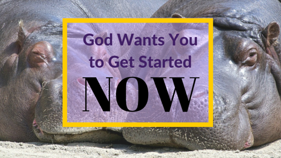 God Wants You to Get Started Now