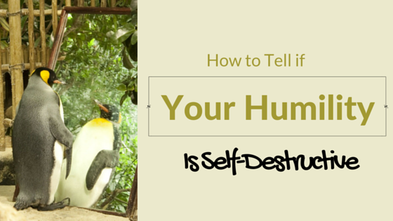 How to Tell if You Humility Is Self-Destructive