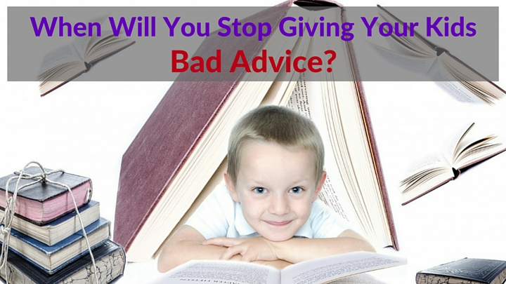 When Will You Stop Giving Your Kids Bad Advice-