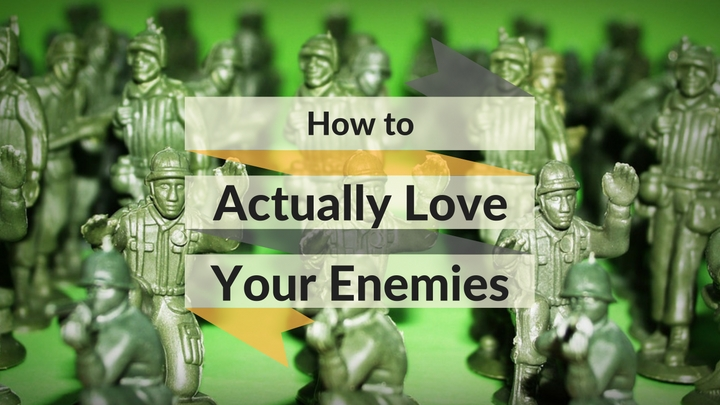 How to Actually Love Your Enemies