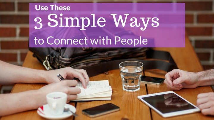 Use These 3 Simple Ways to Connect with People