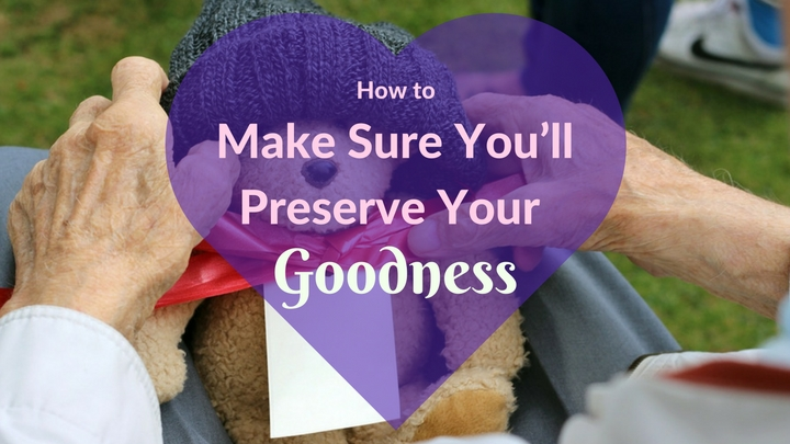 How to Make Sure You'll Preserve Your Goodness