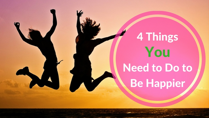 4 Things You Need to Do to Be Happier