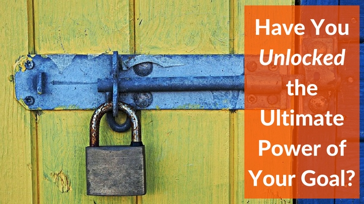 Have You Unlocked the Ultimate Power of Your Goal-