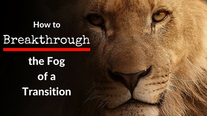 How to Breakthrough the Fog of a Transition