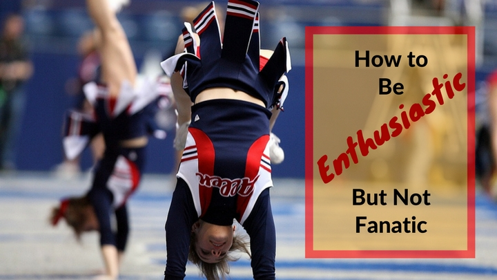 How to Be Enthusiastic But Not Fanatic